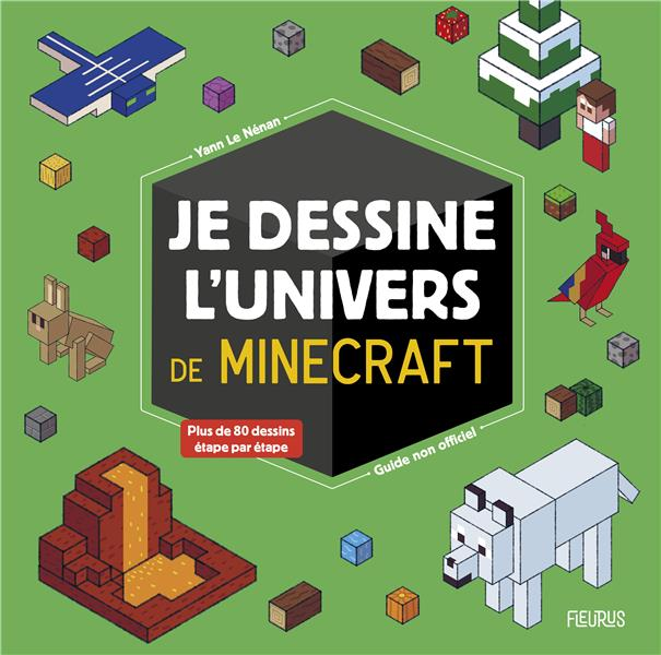 JE DESSINE L'UNIVERS DE MINECRAFT - GUIDE NON OFFICIEL LE NENAN YANN FLEURUS